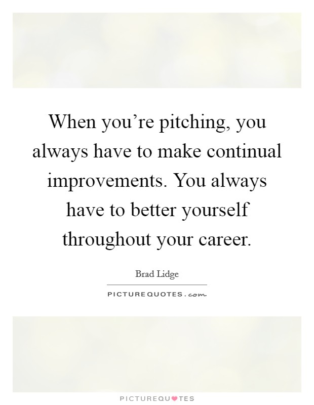 When you're pitching, you always have to make continual improvements. You always have to better yourself throughout your career Picture Quote #1
