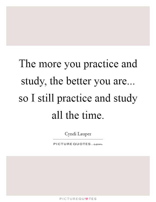 The more you practice and study, the better you are... so I still practice and study all the time Picture Quote #1