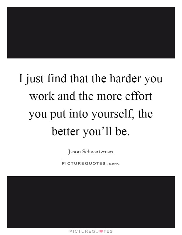 I just find that the harder you work and the more effort you put into yourself, the better you'll be Picture Quote #1