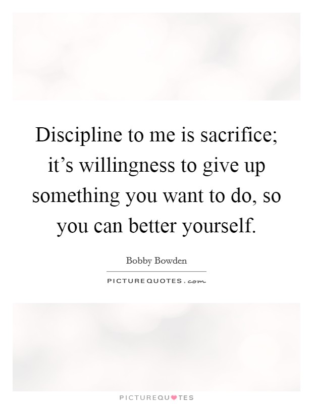 Discipline to me is sacrifice; it's willingness to give up something you want to do, so you can better yourself Picture Quote #1