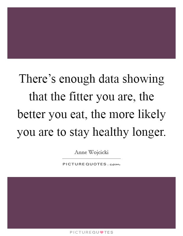 There's enough data showing that the fitter you are, the better you eat, the more likely you are to stay healthy longer Picture Quote #1
