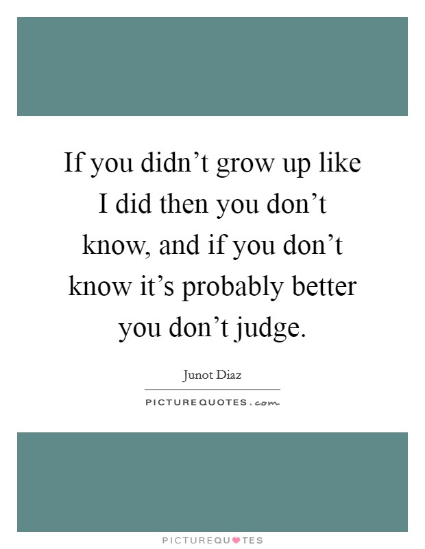 If you didn't grow up like I did then you don't know, and if you don't know it's probably better you don't judge Picture Quote #1