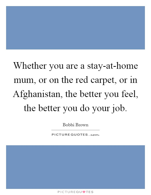 Whether you are a stay-at-home mum, or on the red carpet, or in Afghanistan, the better you feel, the better you do your job Picture Quote #1