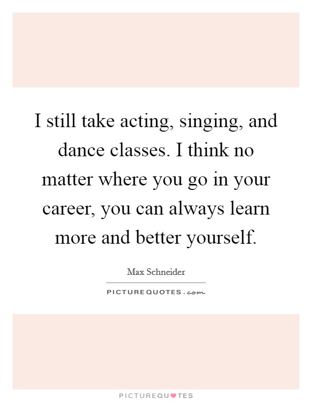 I still take acting, singing, and dance classes. I think no matter where you go in your career, you can always learn more and better yourself Picture Quote #1