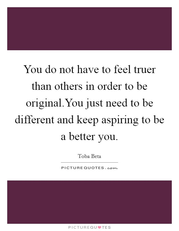 You do not have to feel truer than others in order to be original.You just need to be different and keep aspiring to be a better you Picture Quote #1
