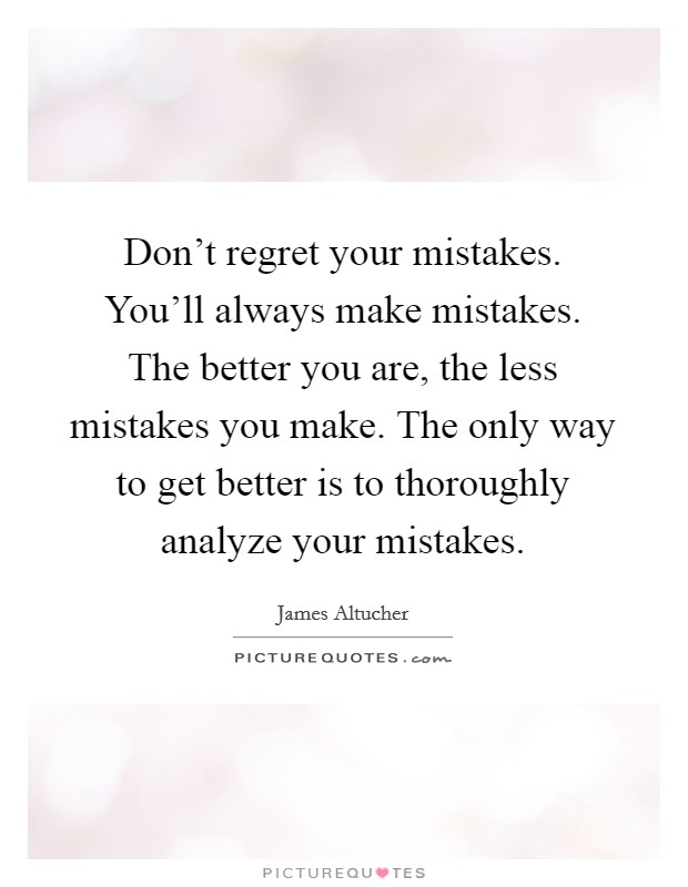 Don't regret your mistakes. You'll always make mistakes. The better you are, the less mistakes you make. The only way to get better is to thoroughly analyze your mistakes Picture Quote #1