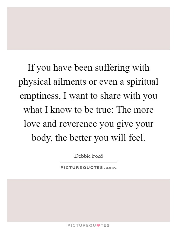 If you have been suffering with physical ailments or even a spiritual emptiness, I want to share with you what I know to be true: The more love and reverence you give your body, the better you will feel Picture Quote #1
