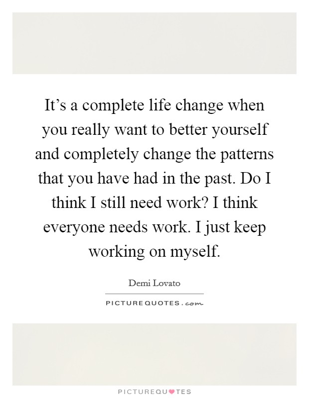It's a complete life change when you really want to better yourself and completely change the patterns that you have had in the past. Do I think I still need work? I think everyone needs work. I just keep working on myself Picture Quote #1