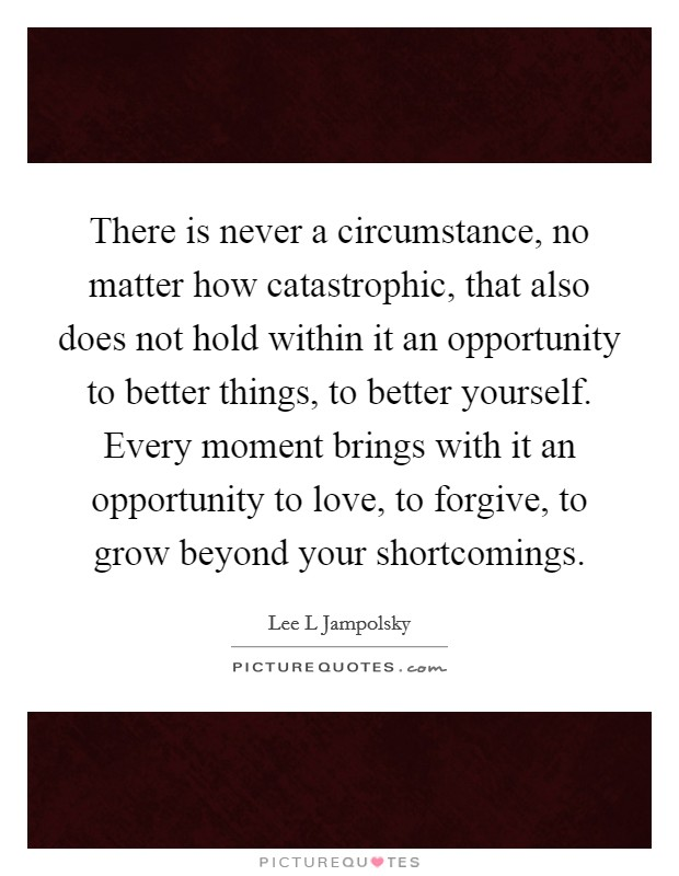 There is never a circumstance, no matter how catastrophic, that also does not hold within it an opportunity to better things, to better yourself. Every moment brings with it an opportunity to love, to forgive, to grow beyond your shortcomings Picture Quote #1