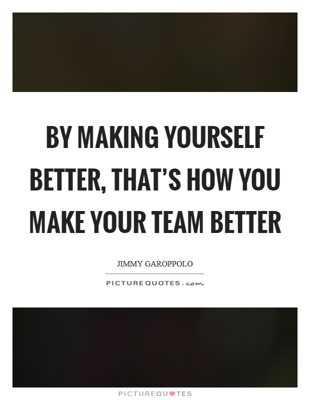 By making yourself better, that's how you make your team better Picture Quote #1