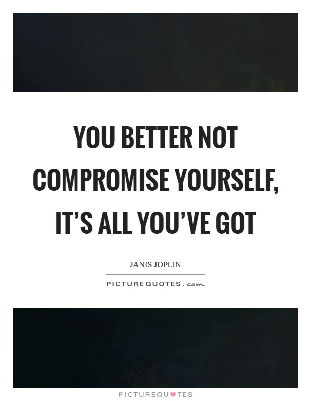 You better not compromise yourself, it's all you've got Picture Quote #1