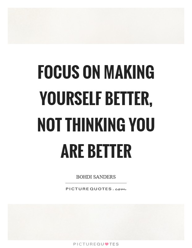 Focus on making yourself better, not thinking you are better Picture Quote #1