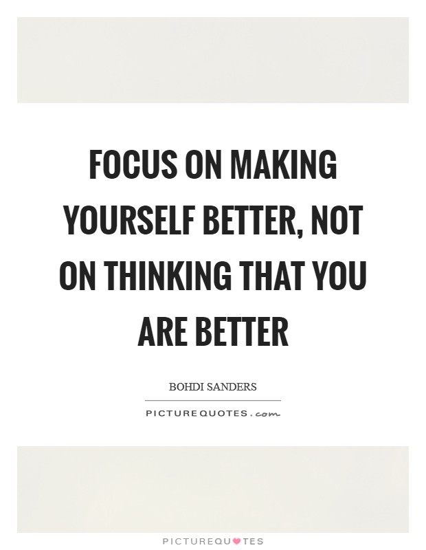 Focus on making yourself better, not on thinking that you are better Picture Quote #1