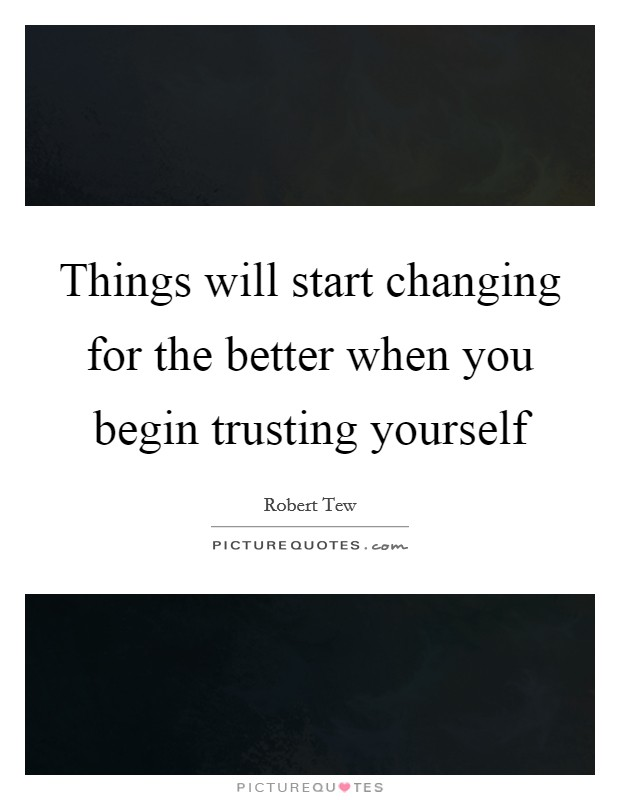 Things will start changing for the better when you begin trusting yourself Picture Quote #1