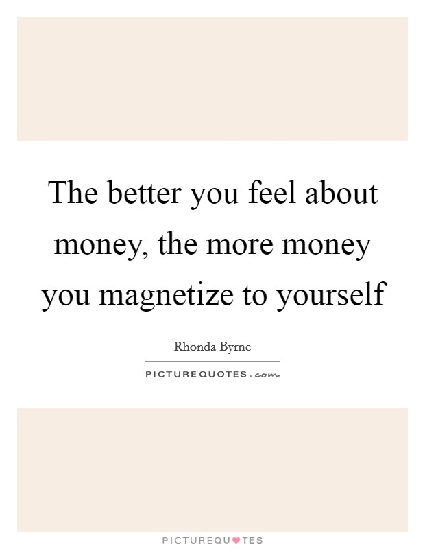 The better you feel about money, the more money you magnetize to yourself Picture Quote #1
