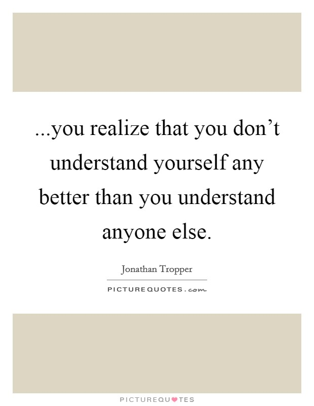...you realize that you don't understand yourself any better than you understand anyone else Picture Quote #1