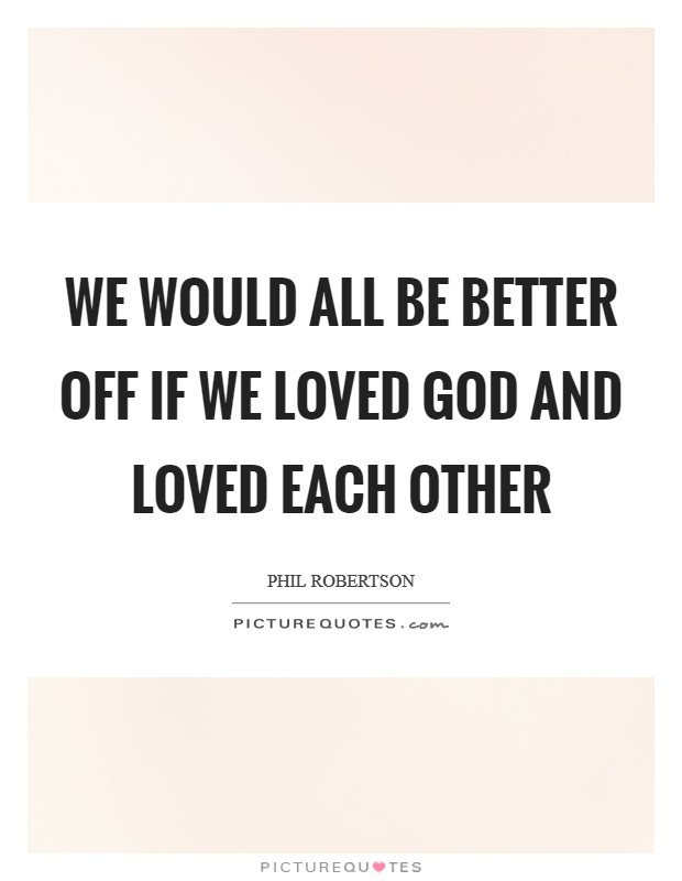 We would all be better off if we loved God and loved each other Picture Quote #1