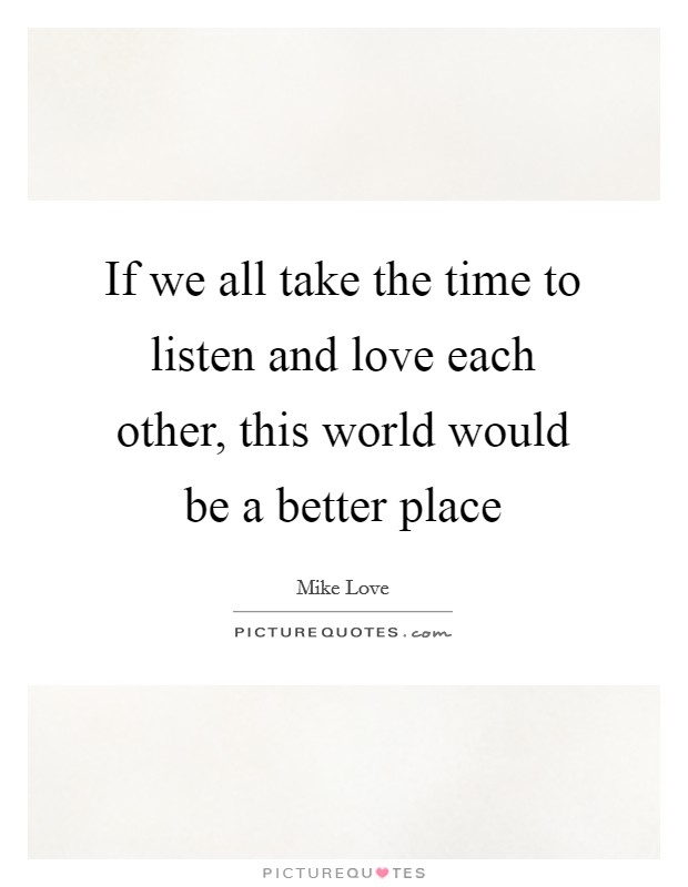 If we all take the time to listen and love each other, this world would be a better place Picture Quote #1
