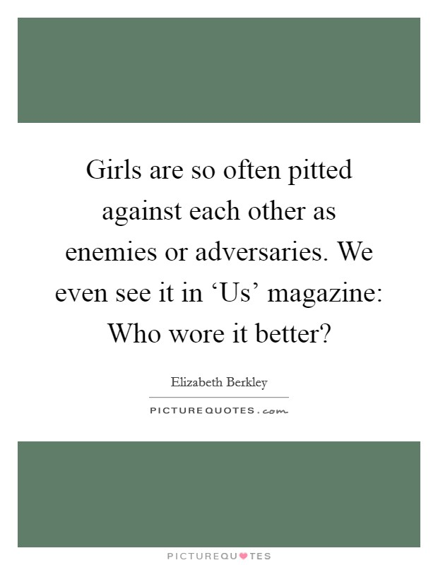 Girls are so often pitted against each other as enemies or adversaries. We even see it in 'Us' magazine: Who wore it better? Picture Quote #1