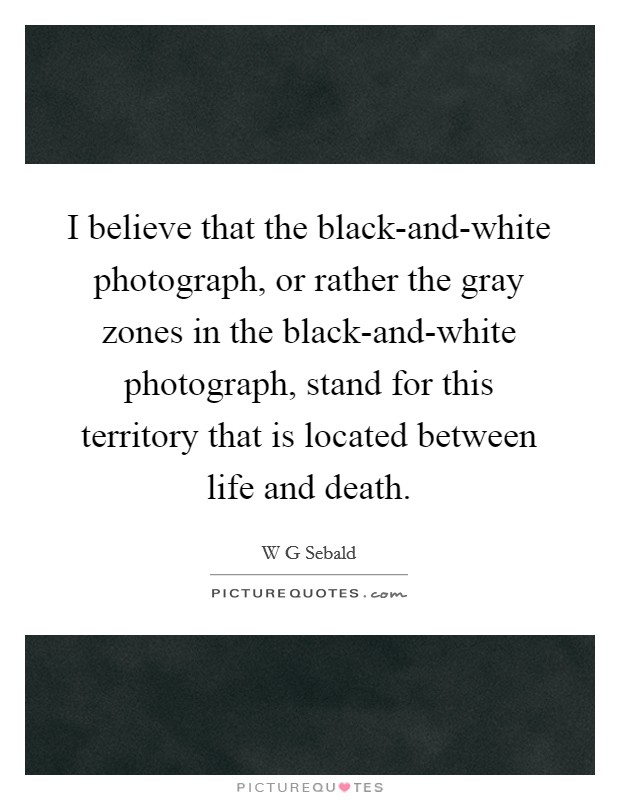 I believe that the black-and-white photograph, or rather the gray zones in the black-and-white photograph, stand for this territory that is located between life and death Picture Quote #1