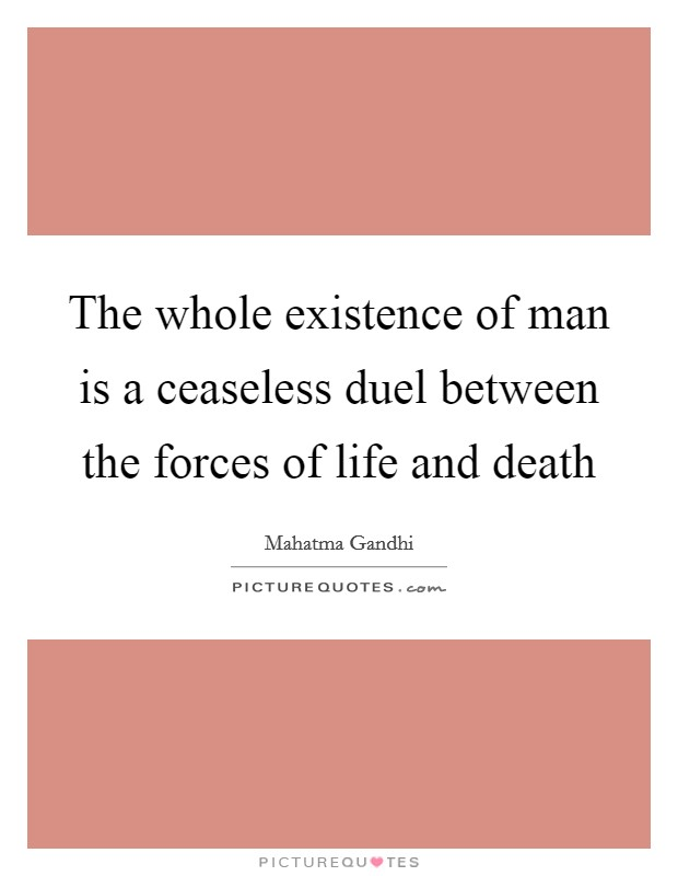 The whole existence of man is a ceaseless duel between the forces of life and death Picture Quote #1
