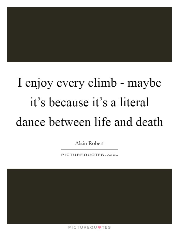 I enjoy every climb - maybe it's because it's a literal dance between life and death Picture Quote #1