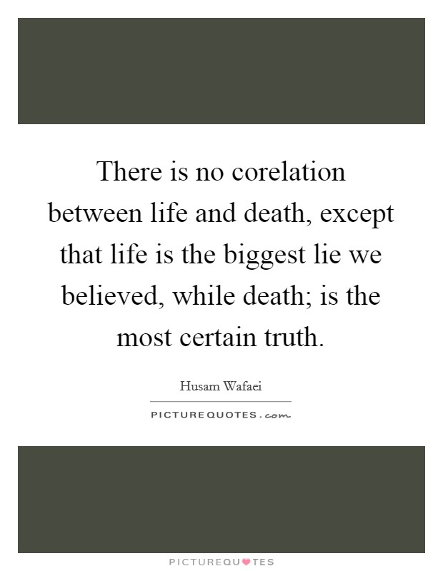 There is no corelation between life and death, except that life is the biggest lie we believed, while death; is the most certain truth Picture Quote #1