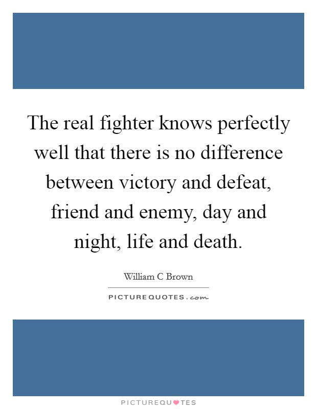 The real fighter knows perfectly well that there is no difference between victory and defeat, friend and enemy, day and night, life and death Picture Quote #1