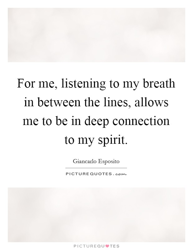 For me, listening to my breath in between the lines, allows me to be in deep connection to my spirit Picture Quote #1