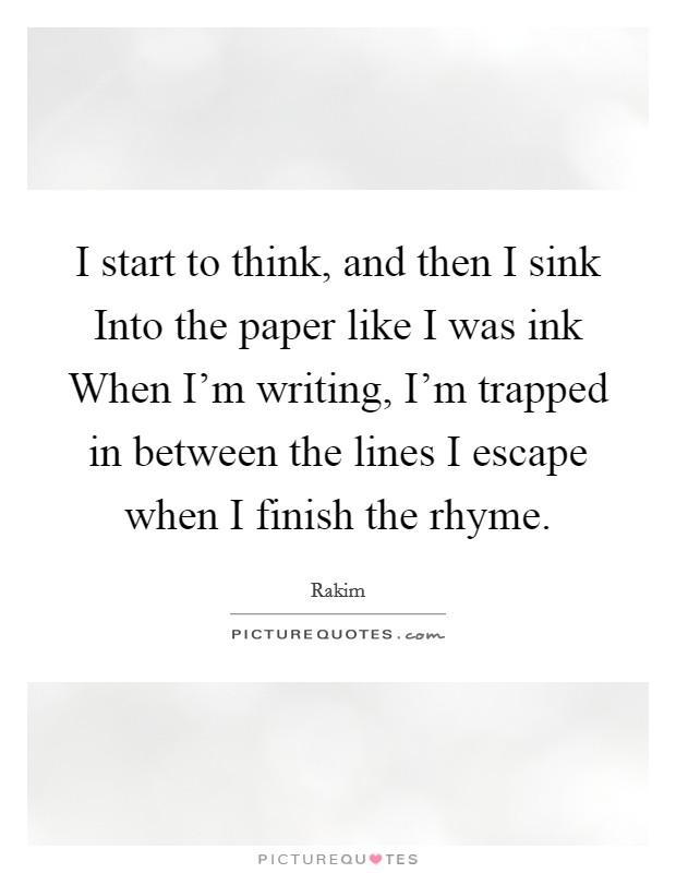 I start to think, and then I sink Into the paper like I was ink When I'm writing, I'm trapped in between the lines I escape when I finish the rhyme Picture Quote #1