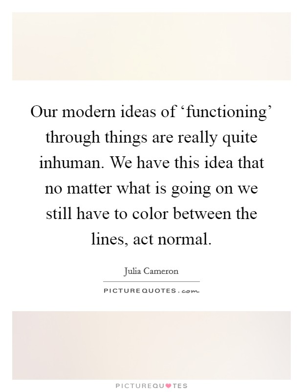 Our modern ideas of 'functioning' through things are really quite inhuman. We have this idea that no matter what is going on we still have to color between the lines, act normal Picture Quote #1