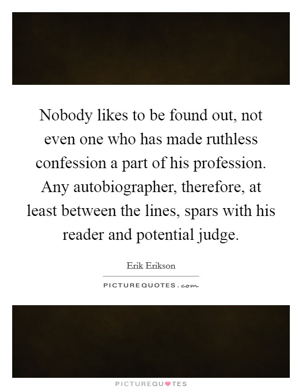 Nobody likes to be found out, not even one who has made ruthless confession a part of his profession. Any autobiographer, therefore, at least between the lines, spars with his reader and potential judge Picture Quote #1