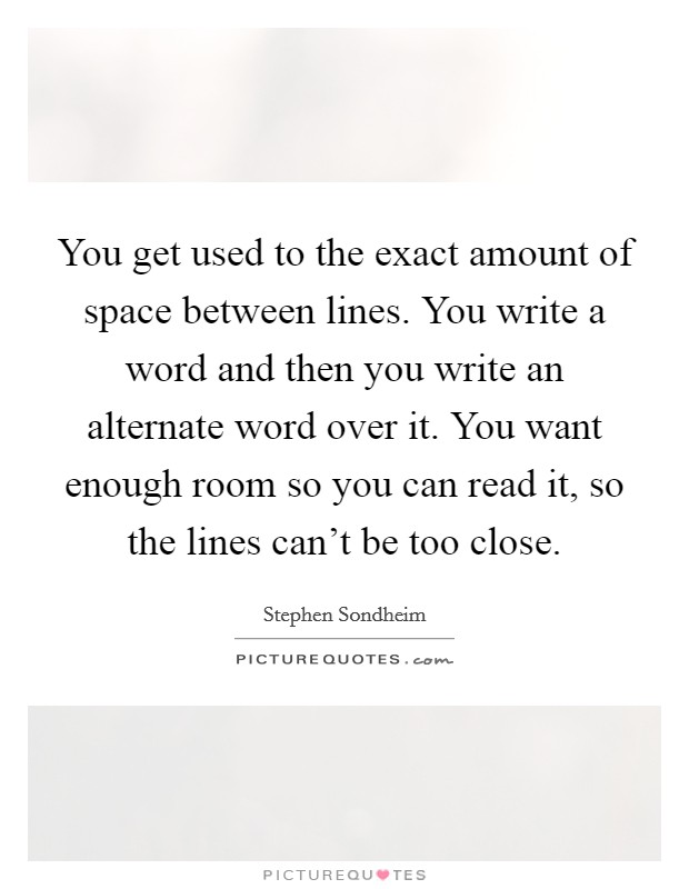 You get used to the exact amount of space between lines. You write a word and then you write an alternate word over it. You want enough room so you can read it, so the lines can't be too close Picture Quote #1