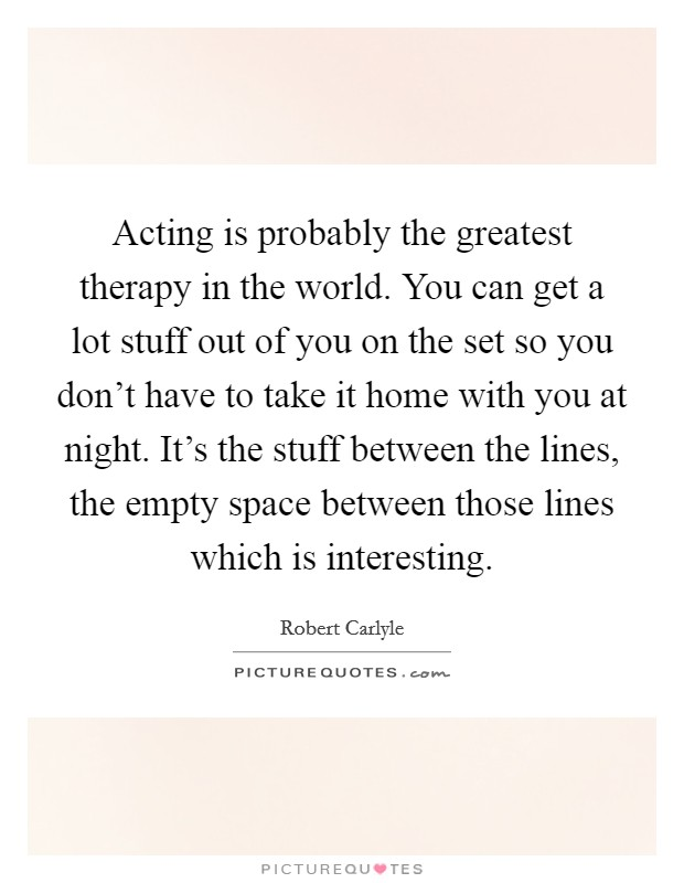 Acting is probably the greatest therapy in the world. You can get a lot stuff out of you on the set so you don't have to take it home with you at night. It's the stuff between the lines, the empty space between those lines which is interesting Picture Quote #1