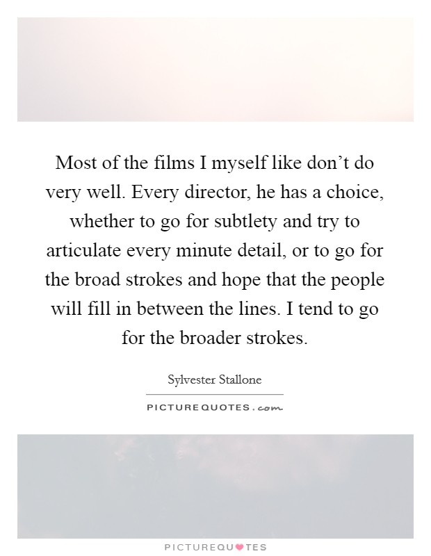 Most of the films I myself like don't do very well. Every director, he has a choice, whether to go for subtlety and try to articulate every minute detail, or to go for the broad strokes and hope that the people will fill in between the lines. I tend to go for the broader strokes Picture Quote #1
