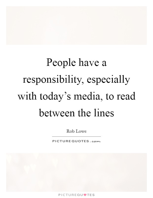 People have a responsibility, especially with today's media, to read between the lines Picture Quote #1
