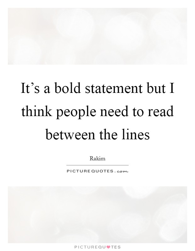 It's a bold statement but I think people need to read between the lines Picture Quote #1