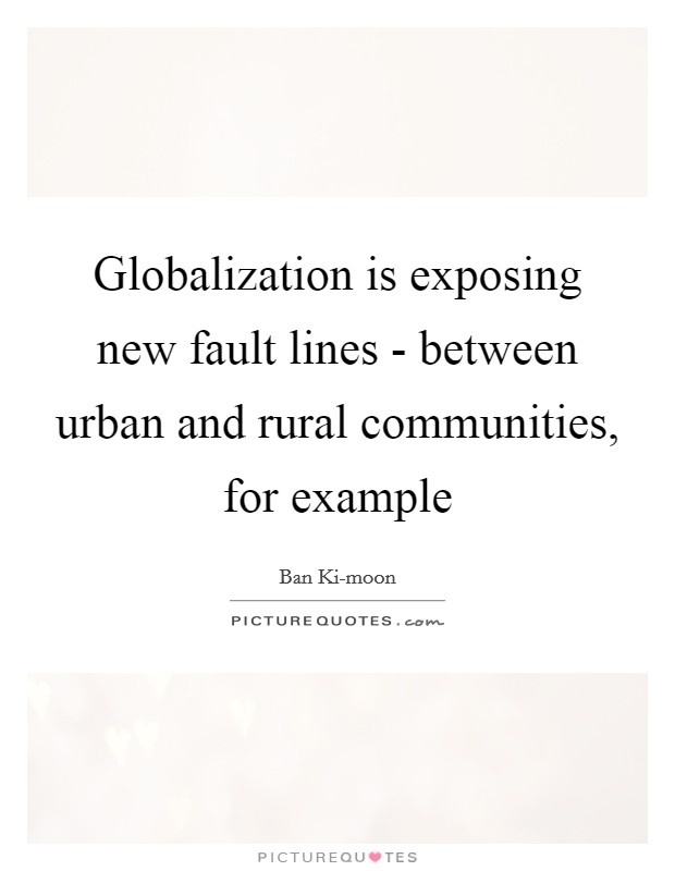 Globalization is exposing new fault lines - between urban and rural communities, for example Picture Quote #1
