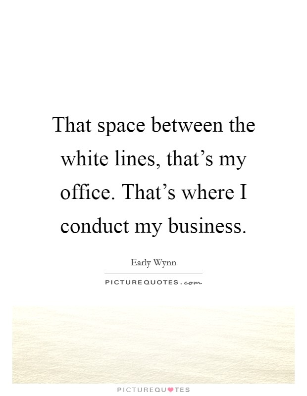 That space between the white lines, that's my office. That's where I conduct my business Picture Quote #1