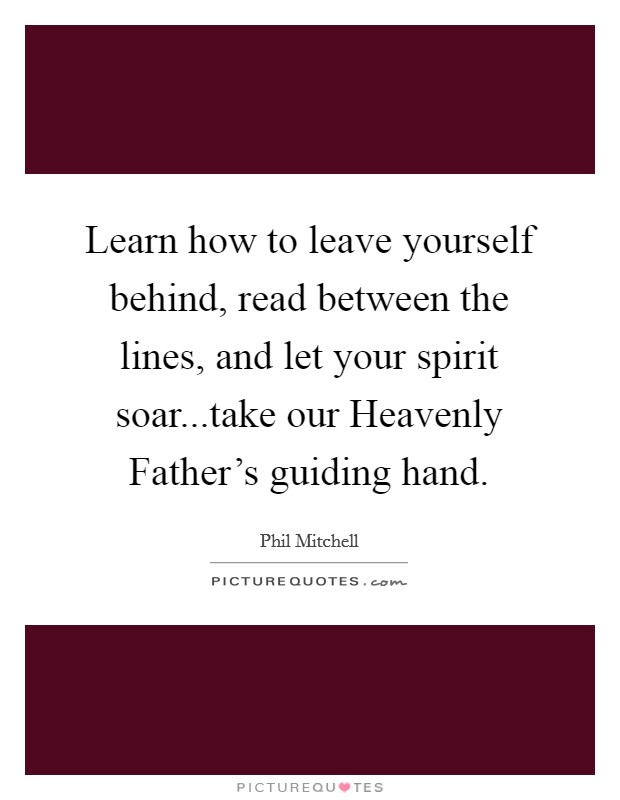 Learn how to leave yourself behind, read between the lines, and let your spirit soar...take our Heavenly Father's guiding hand Picture Quote #1