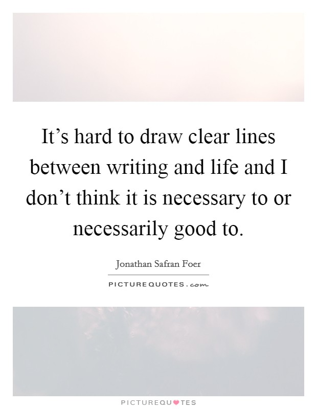 It's hard to draw clear lines between writing and life and I don't think it is necessary to or necessarily good to Picture Quote #1