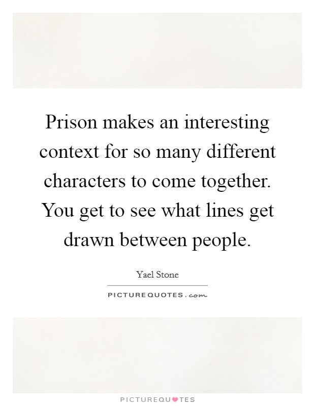 Prison makes an interesting context for so many different characters to come together. You get to see what lines get drawn between people Picture Quote #1