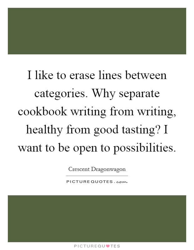 I like to erase lines between categories. Why separate cookbook writing from writing, healthy from good tasting? I want to be open to possibilities Picture Quote #1