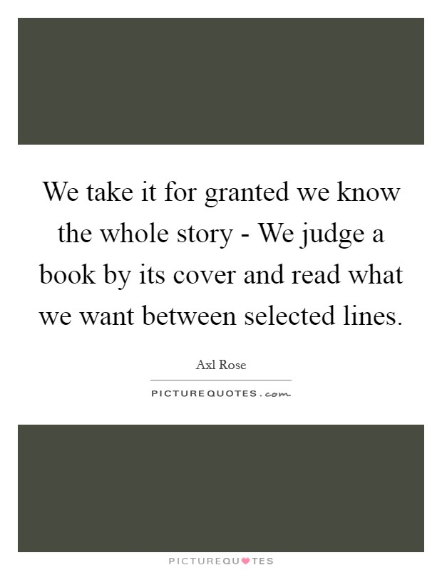 We take it for granted we know the whole story - We judge a book by its cover and read what we want between selected lines Picture Quote #1