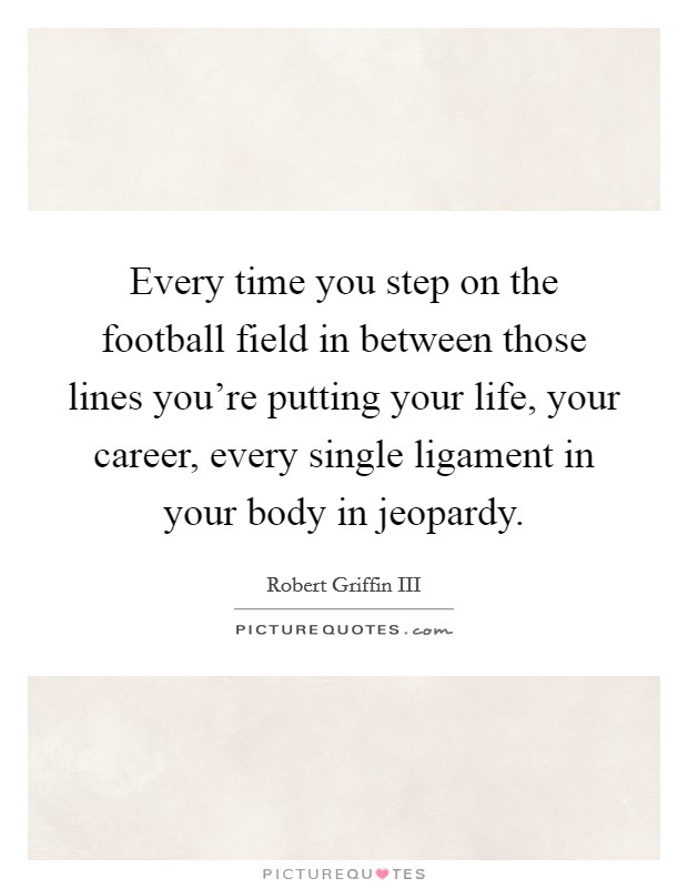 Every time you step on the football field in between those lines you're putting your life, your career, every single ligament in your body in jeopardy Picture Quote #1