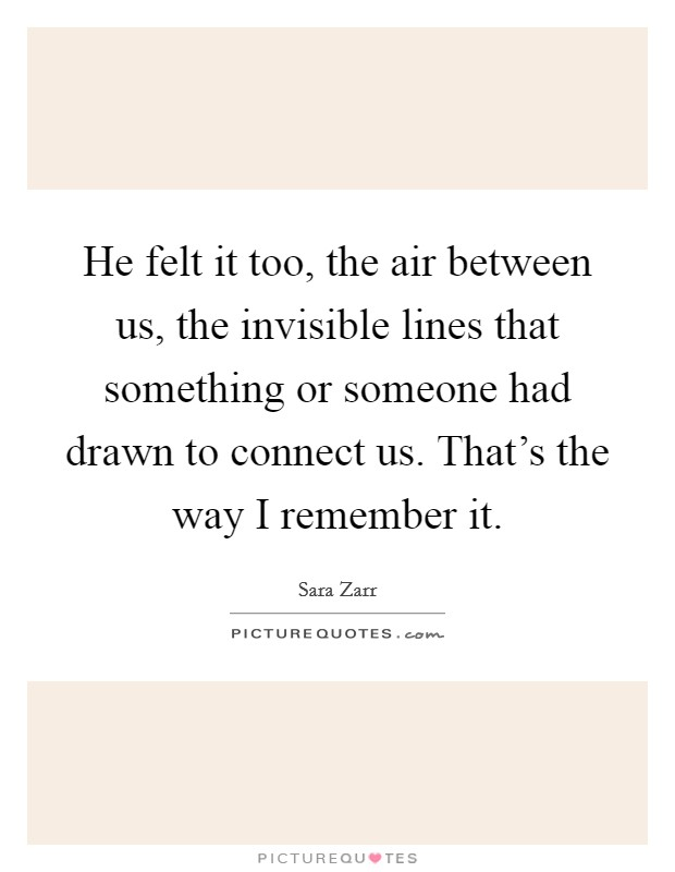 He felt it too, the air between us, the invisible lines that something or someone had drawn to connect us. That's the way I remember it Picture Quote #1