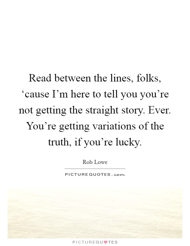 Read between the lines, folks, 'cause I'm here to tell you you're not getting the straight story. Ever. You're getting variations of the truth, if you're lucky Picture Quote #1