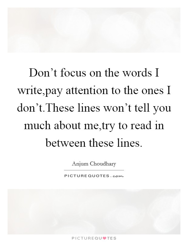 Don't focus on the words I write,pay attention to the ones I don't.These lines won't tell you much about me,try to read in between these lines Picture Quote #1