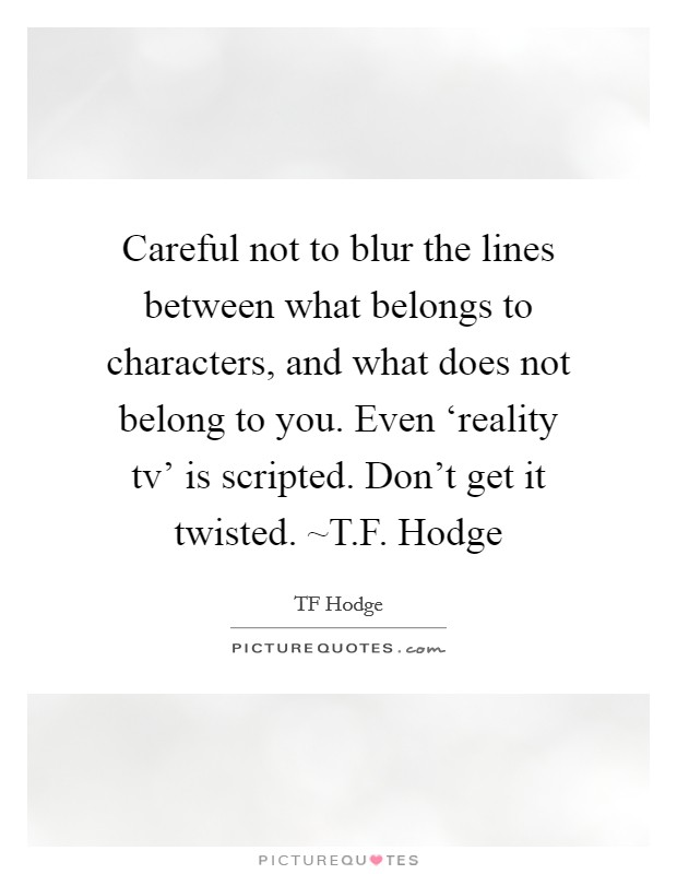 Careful not to blur the lines between what belongs to characters, and what does not belong to you. Even 'reality tv' is scripted. Don't get it twisted. ~T.F. Hodge Picture Quote #1