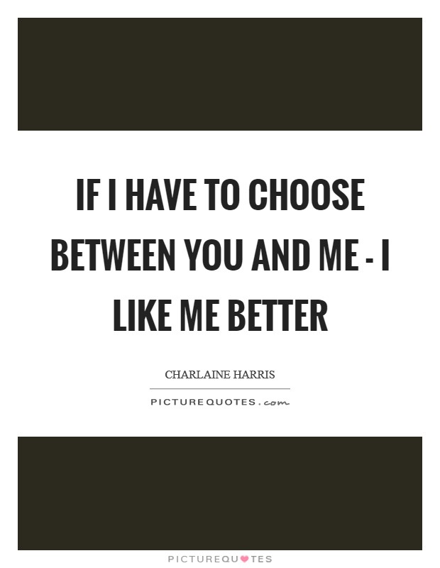 If I have to choose between you and me - I like me better Picture Quote #1